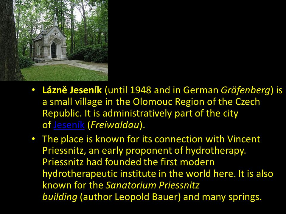 Lázně Jeseník (until 1948 and in German Gräfenberg) is a small village in the Olomouc Region of the Czech Republic. It is administratively part of the