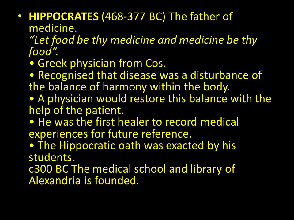 HIPPOCRATES (468-377 BC) The father of medicine. Let food be thy medicine and medicine be thy food. Greek physician from Cos. Recognised that disease