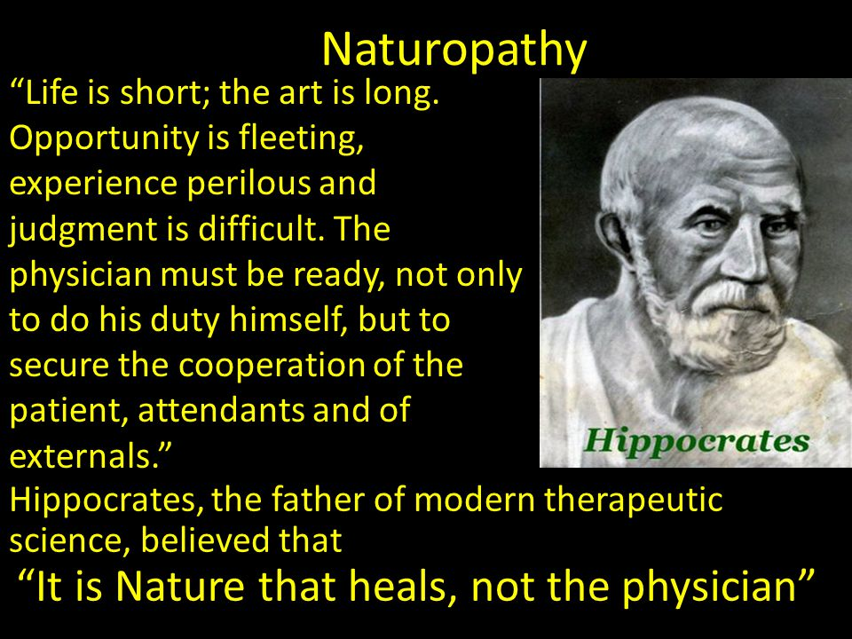 Naturopathy Hippocrates, the father of modern therapeutic science, believed that It is Nature that heals, not the physician Life is short; the art is