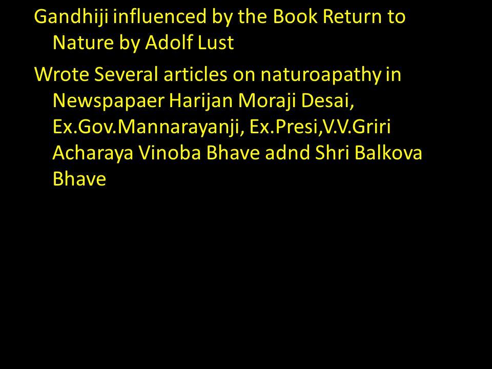 Gandhiji influenced by the Book Return to Nature by Adolf Lust Wrote Several articles on naturoapathy in Newspapaer Harijan Moraji Desai, Ex.Gov.Manna