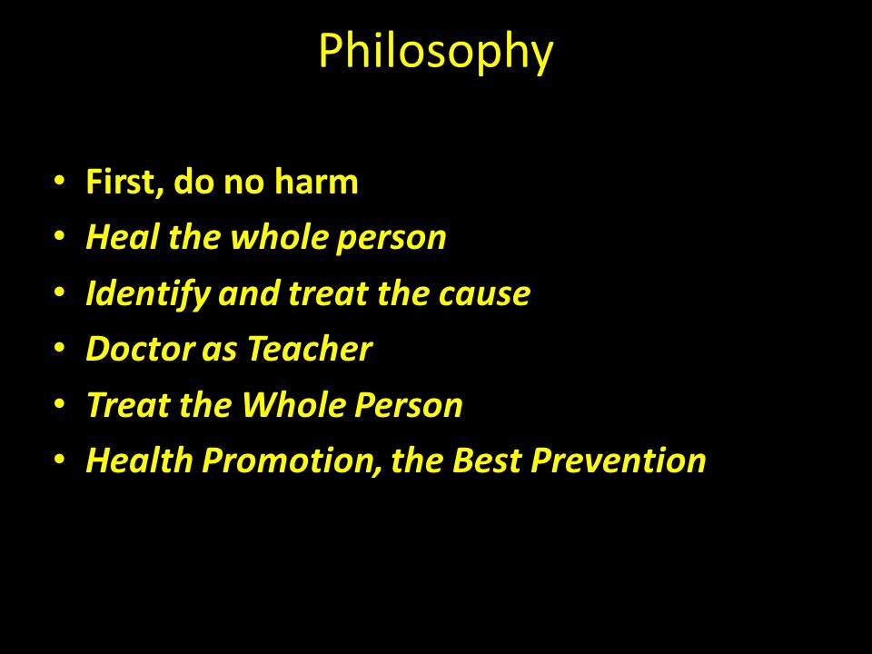 Philosophy First, do no harm Heal the whole person Identify and treat the cause Doctor as Teacher Treat the Whole Person Health Promotion, the Best Pr