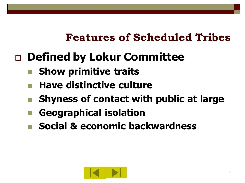 3 Features of Scheduled Tribes Defined by Lokur Committee Show primitive traits Have distinctive culture Shyness of contact with public at large Geographical isolation Social & economic backwardness