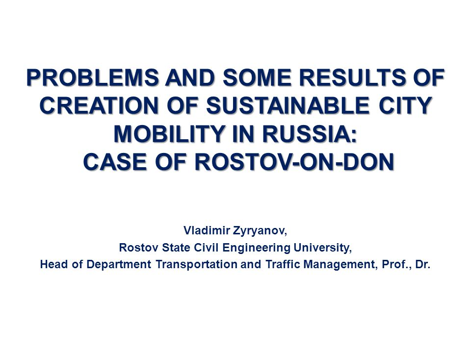PROBLEMS AND SOME RESULTS OF CREATION OF SUSTAINABLE CITY MOBILITY IN RUSSIA: CASE OF ROSTOV-ON-DON Vladimir Zyryanov, Rostov State Civil Engineering