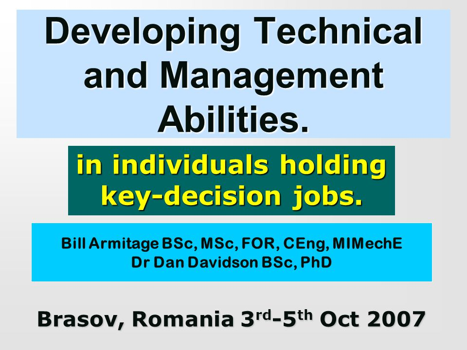 Developing Technical and Management Abilities. in individuals holding key-decision jobs. Bill Armitage BSc, MSc, FOR, CEng, MIMechE Dr Dan Davidson BS