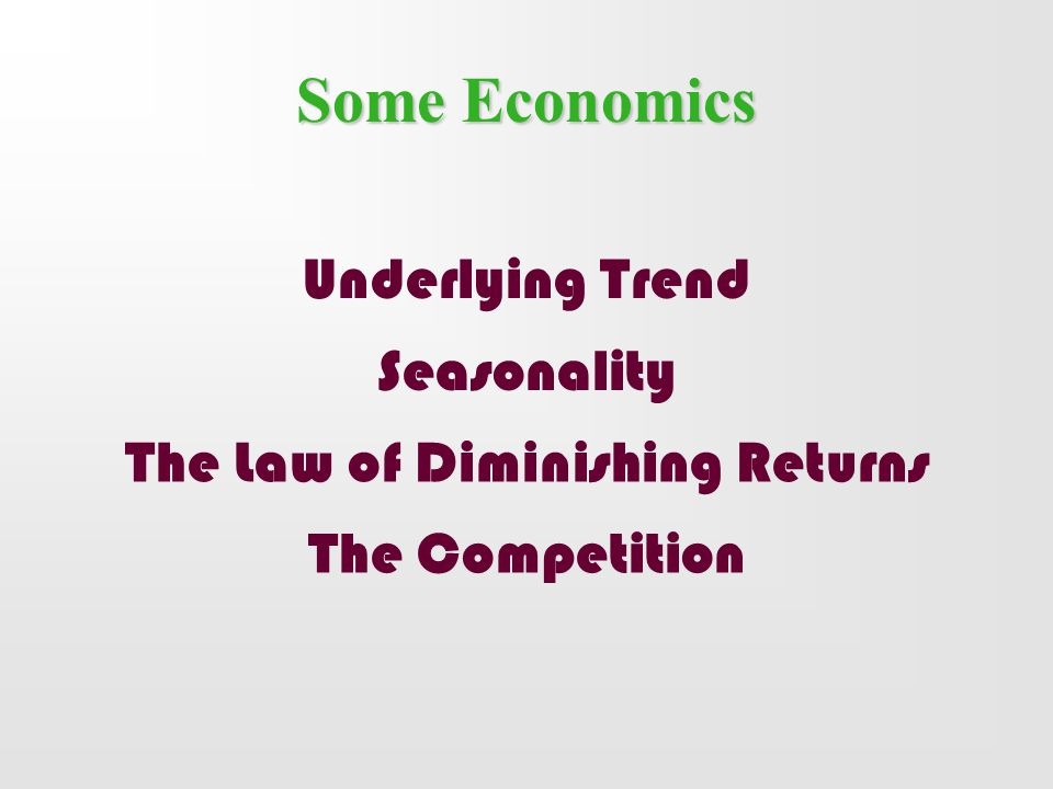 Some Economics Underlying Trend Seasonality The Competition The Law of Diminishing Returns