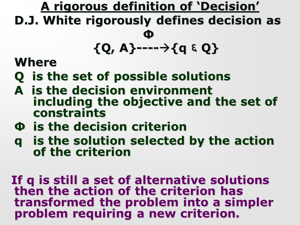A rigorous definition of Decision D.J. White rigorously defines decision as Ф {Q, A}---- {q Q} Where Q is the set of possible solutions A is the decis