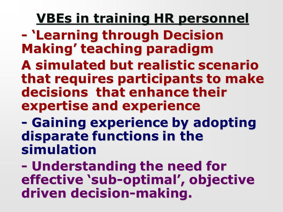 VBEs in training HR personnel - Learning through Decision Making teaching paradigm A simulated but realistic scenario that requires participants to ma