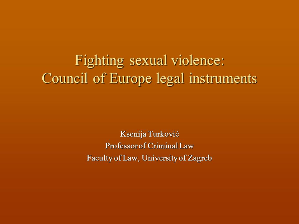 Fighting sexual violence: Council of Europe legal instruments Ksenija Turković Professor of Criminal Law Faculty of Law, University of Zagreb