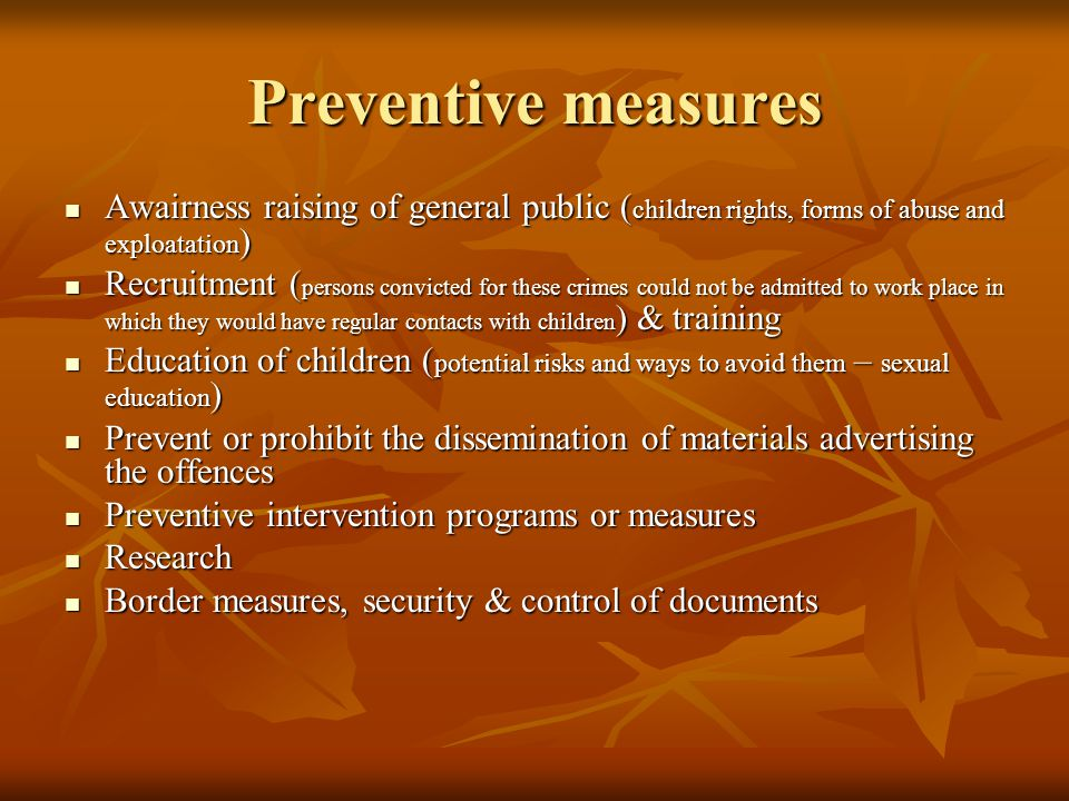 Preventive measures Awairness raising of general public ( children rights, forms of abuse and exploatation ) Awairness raising of general public ( children rights, forms of abuse and exploatation ) Recruitment ( persons convicted for these crimes could not be admitted to work place in which they would have regular contacts with children ) & training Recruitment ( persons convicted for these crimes could not be admitted to work place in which they would have regular contacts with children ) & training Education of children ( potential risks and ways to avoid them – sexual education ) Education of children ( potential risks and ways to avoid them – sexual education ) Prevent or prohibit the dissemination of materials advertising the offences Prevent or prohibit the dissemination of materials advertising the offences Preventive intervention programs or measures Preventive intervention programs or measures Research Research Border measures, security & control of documents Border measures, security & control of documents