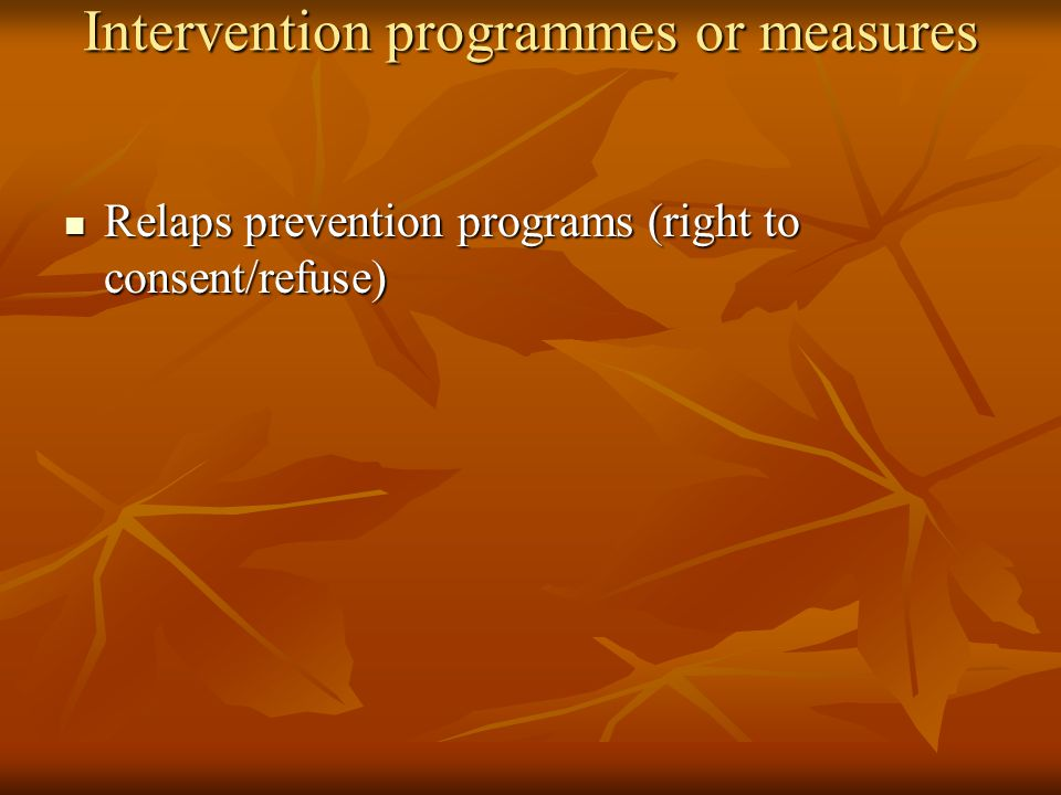 Intervention programmes or measures Relaps prevention programs (right to consent/refuse) Relaps prevention programs (right to consent/refuse)
