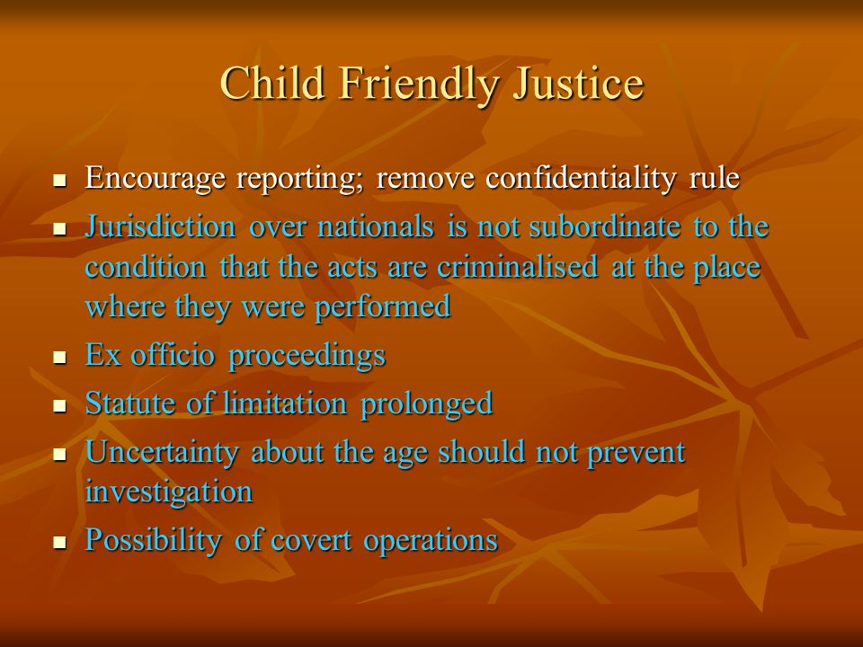 Child Friendly Justice Encourage reporting; remove confidentiality rule Encourage reporting; remove confidentiality rule Jurisdiction over nationals is not subordinate to the condition that the acts are criminalised at the place where they were performed Jurisdiction over nationals is not subordinate to the condition that the acts are criminalised at the place where they were performed Ex officio proceedings Ex officio proceedings Statute of limitation prolonged Statute of limitation prolonged Uncertainty about the age should not prevent investigation Uncertainty about the age should not prevent investigation Possibility of covert operations Possibility of covert operations