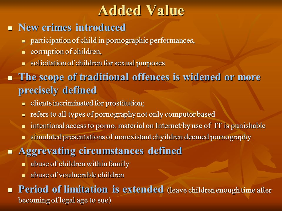 Added Value New crimes introduced New crimes introduced participation of child in pornographic performances, participation of child in pornographic performances, corruption of children, corruption of children, solicitation of children for sexual purposes solicitation of children for sexual purposes The scope of traditional offences is widened or more precisely defined The scope of traditional offences is widened or more precisely defined clients incriminated for prostitution; clients incriminated for prostitution; refers to all types of pornography not only computor based refers to all types of pornography not only computor based intentional access to porno.