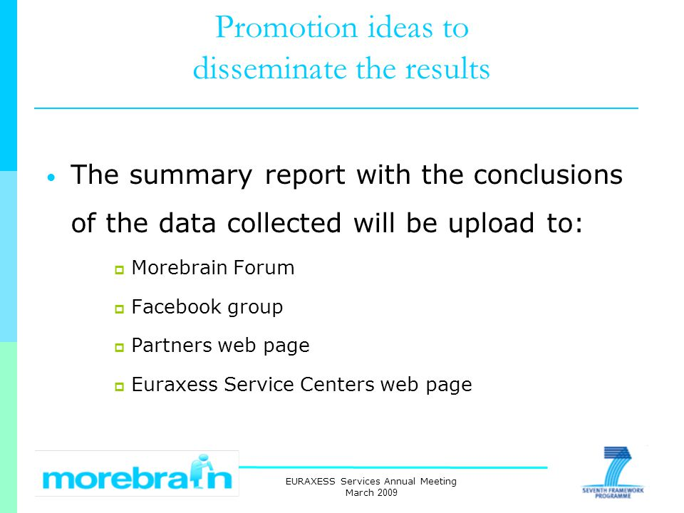 EURAXESS Services Annual Meeting March 2009 Promotion ideas to disseminate the results The summary report with the conclusions of the data collected will be upload to: Morebrain Forum Facebook group Partners web page Euraxess Service Centers web page