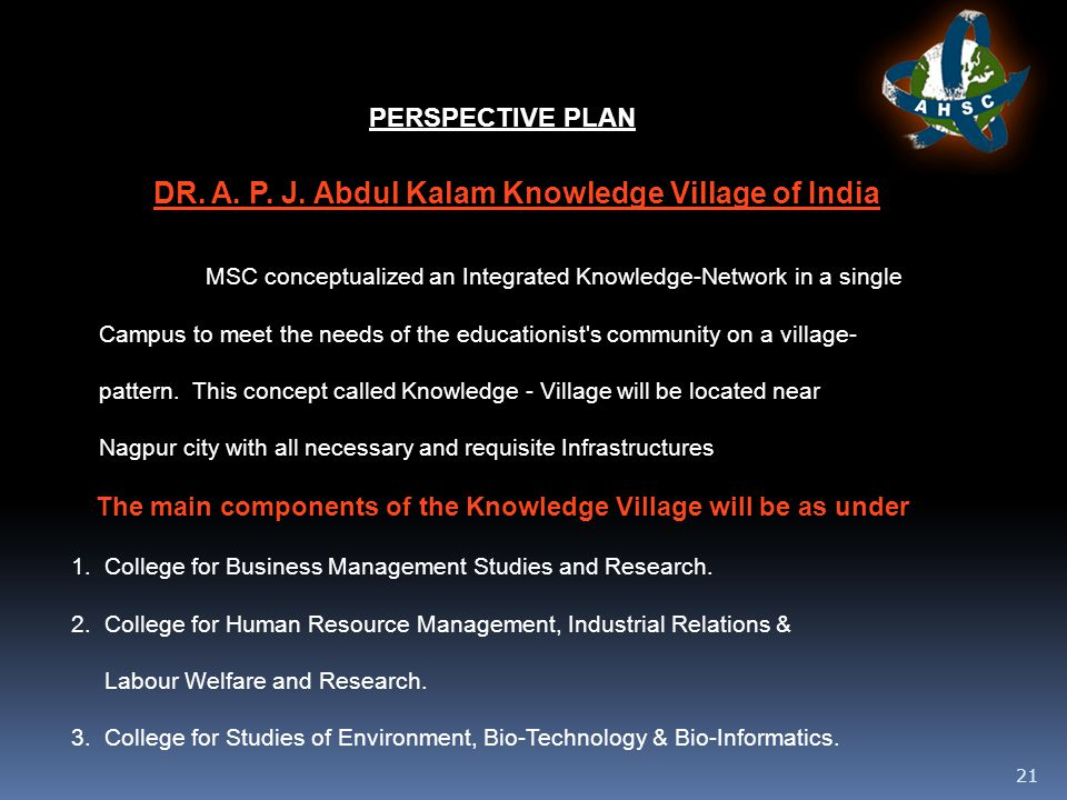 21 PERSPECTIVE PLAN MSC conceptualized an Integrated Knowledge-Network in a single Campus to meet the needs of the educationist s community on a village- pattern.