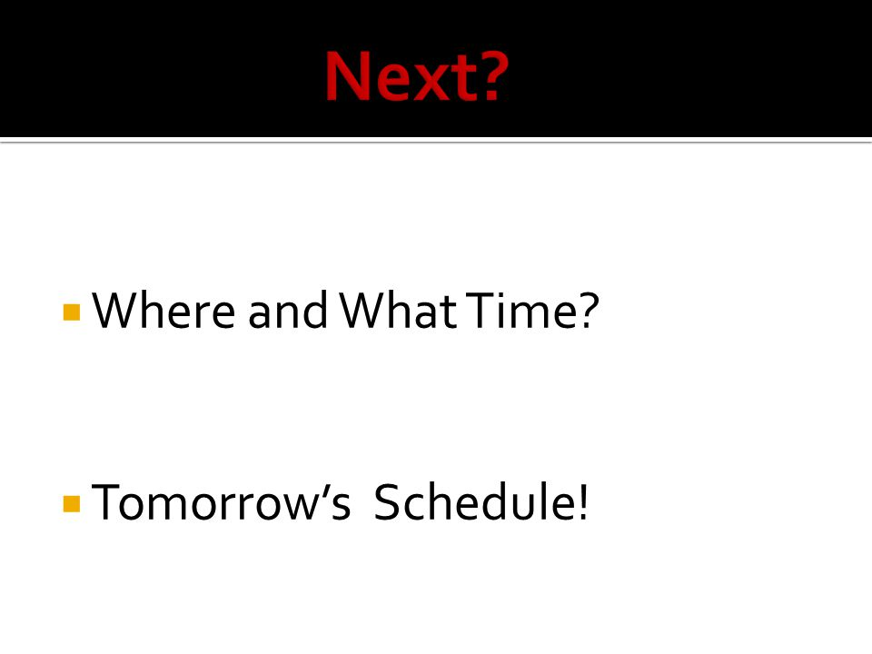 Where and What Time? Tomorrows Schedule!