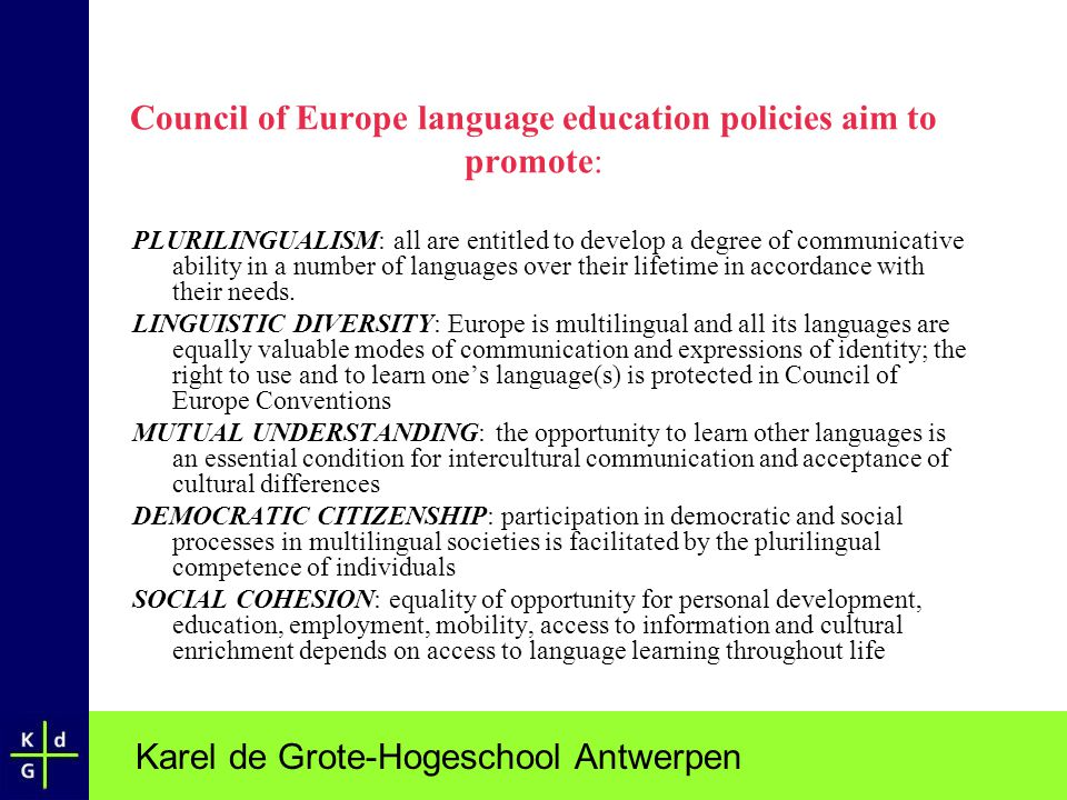 Karel de Grote-Hogeschool Antwerpen Council of Europe language education policies aim to promote: PLURILINGUALISM: all are entitled to develop a degre