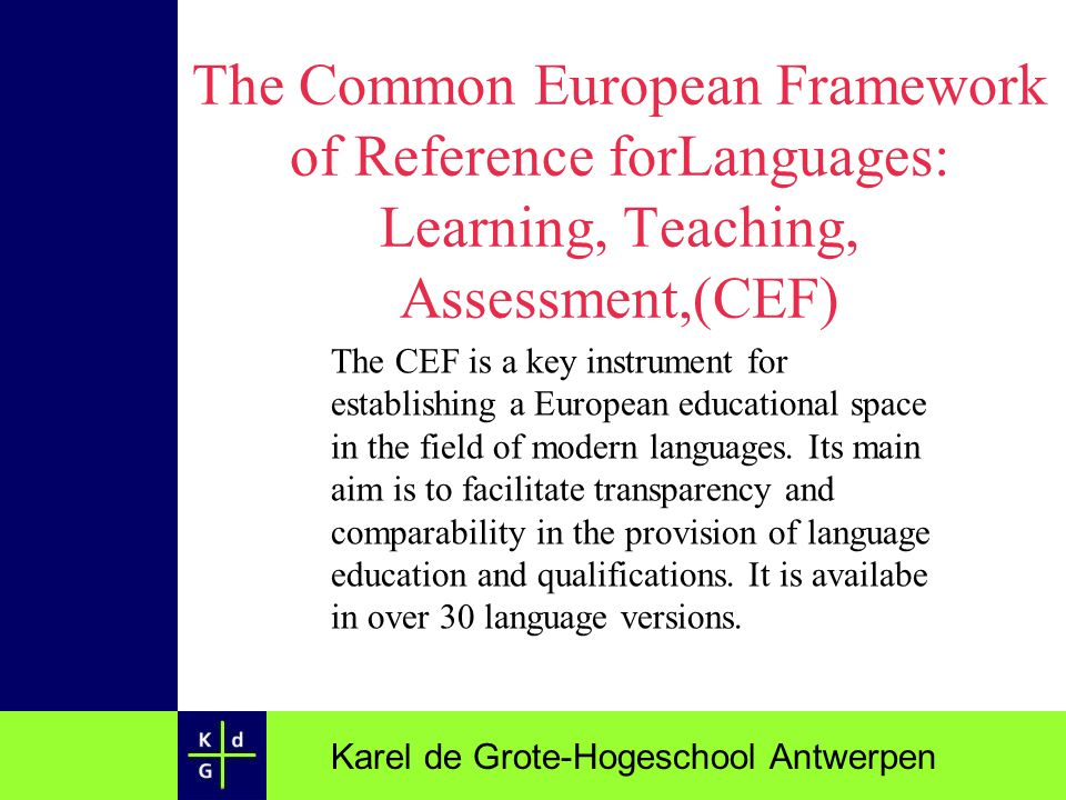 Karel de Grote-Hogeschool Antwerpen The Common European Framework of Reference forLanguages: Learning, Teaching, Assessment,(CEF) The CEF is a key ins