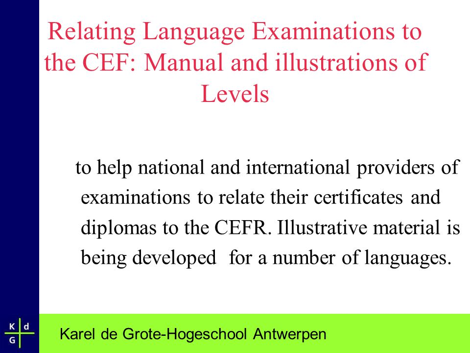 Karel de Grote-Hogeschool Antwerpen Relating Language Examinations to the CEF: Manual and illustrations of Levels to help national and international p
