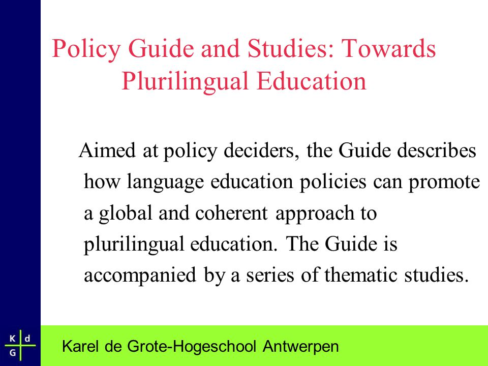 Karel de Grote-Hogeschool Antwerpen Policy Guide and Studies: Towards Plurilingual Education Aimed at policy deciders, the Guide describes how languag