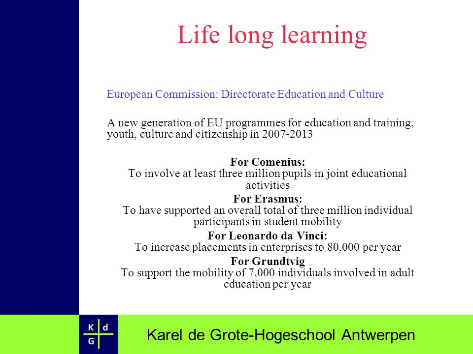 Karel de Grote-Hogeschool Antwerpen Life long learning European Commission: Directorate Education and Culture A new generation of EU programmes for ed