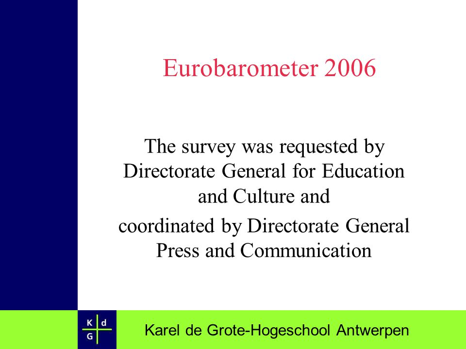 Karel de Grote-Hogeschool Antwerpen Eurobarometer 2006 The survey was requested by Directorate General for Education and Culture and coordinated by Di