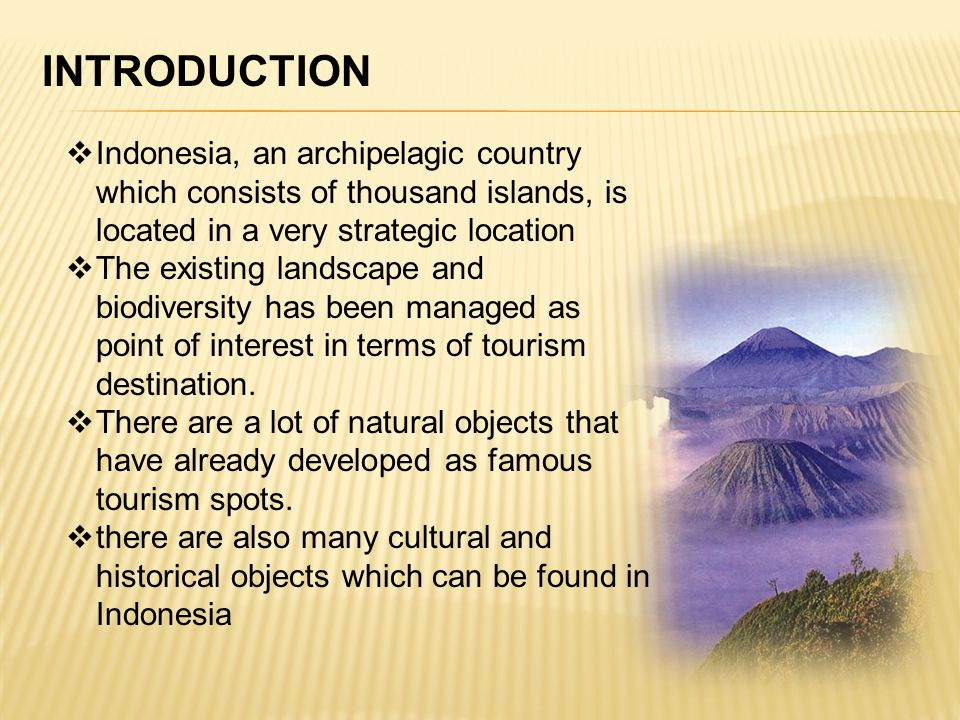 INTRODUCTION Indonesia, an archipelagic country which consists of thousand islands, is located in a very strategic location The existing landscape and biodiversity has been managed as point of interest in terms of tourism destination.