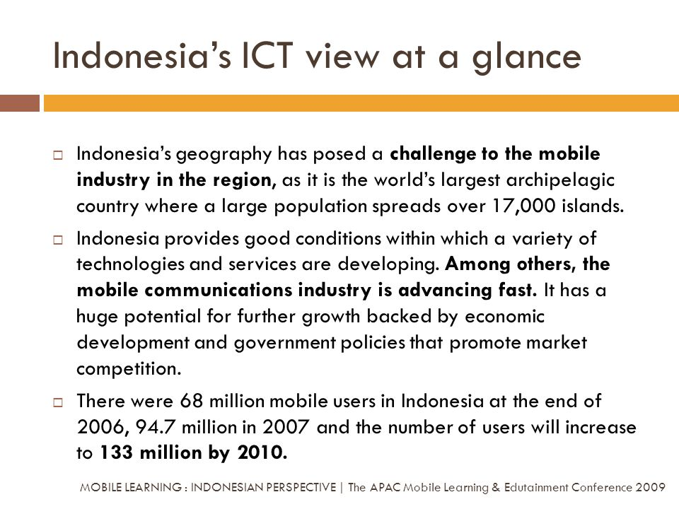 Indonesias ICT view at a glance Indonesias geography has posed a challenge to the mobile industry in the region, as it is the worlds largest archipela