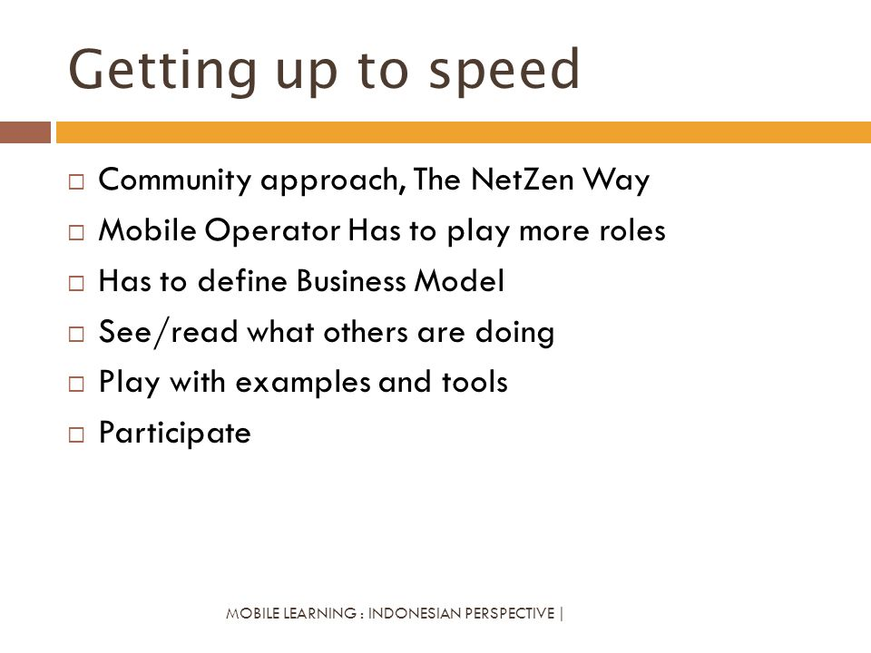 Getting up to speed MOBILE LEARNING : INDONESIAN PERSPECTIVE | Community approach, The NetZen Way Mobile Operator Has to play more roles Has to define