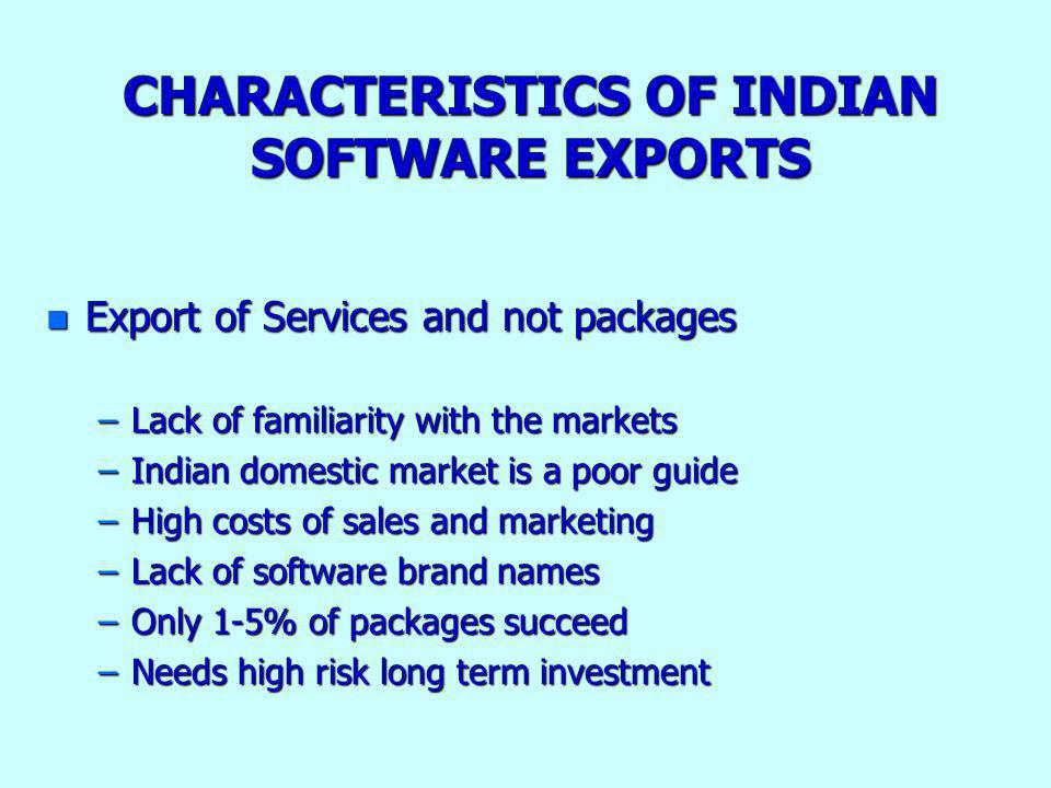 CHARACTERISTICS OF INDIAN SOFTWARE EXPORTS n Export of Services and not packages –Lack of familiarity with the markets –Indian domestic market is a po
