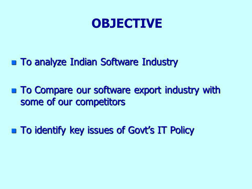 OBJECTIVE n To analyze Indian Software Industry n To Compare our software export industry with some of our competitors n To identify key issues of Govts IT Policy