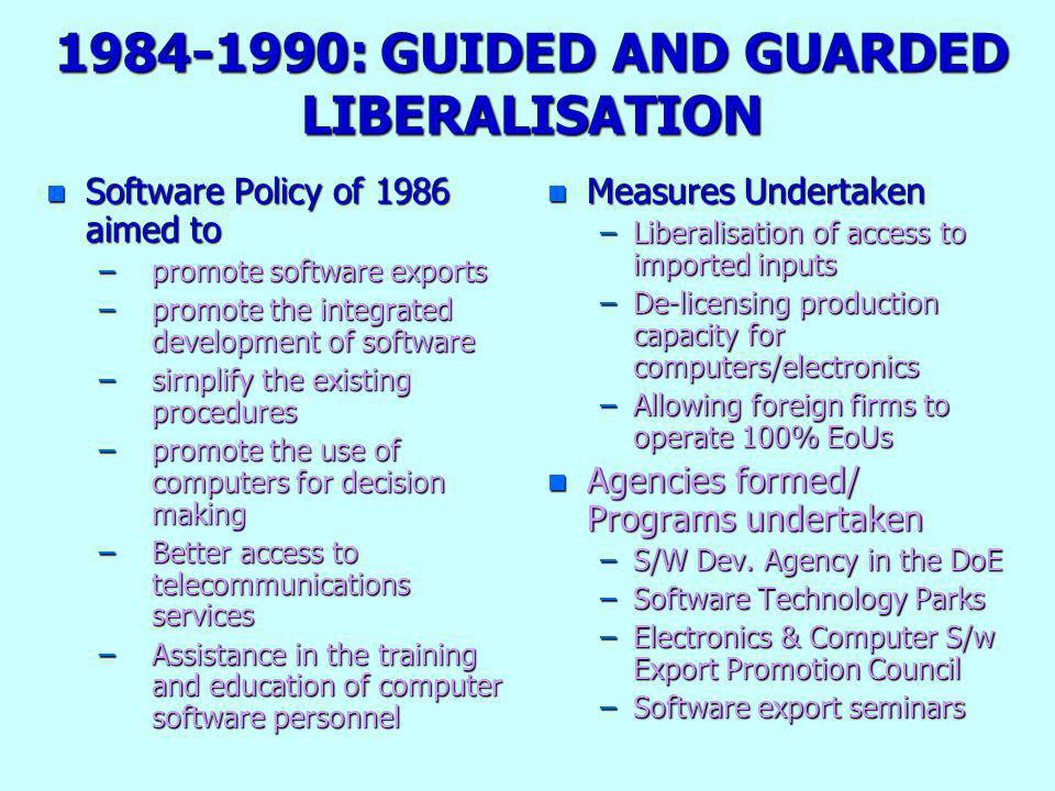 1984-1990: GUIDED AND GUARDED LIBERALISATION n Software Policy of 1986 aimed to –promote software exports –promote the integrated development of software –sirnplify the existing procedures –promote the use of computers for decision making –Better access to telecommunications services –Assistance in the training and education of computer software personnel n Measures Undertaken –Liberalisation of access to imported inputs –De-licensing production capacity for computers/electronics –Allowing foreign firms to operate 100% EoUs n Agencies formed/ Programs undertaken –S/W Dev.