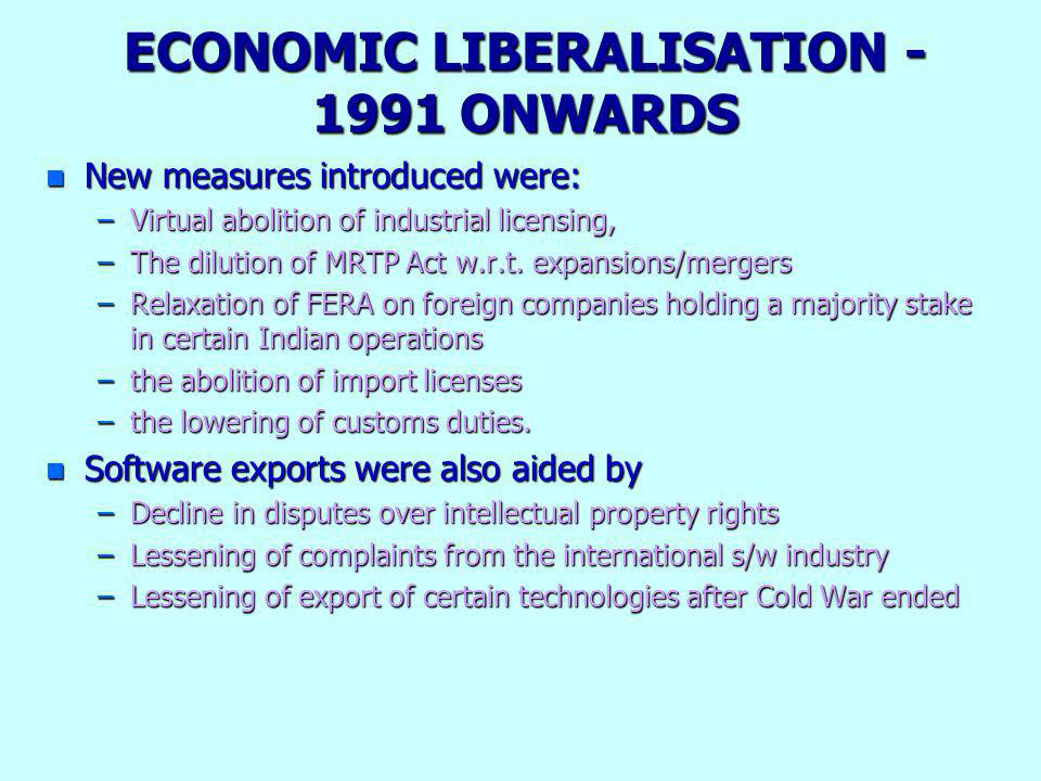 ECONOMIC LIBERALISATION - 1991 ONWARDS n New measures introduced were: –Virtual abolition of industrial licensing, –The dilution of MRTP Act w.r.t. ex