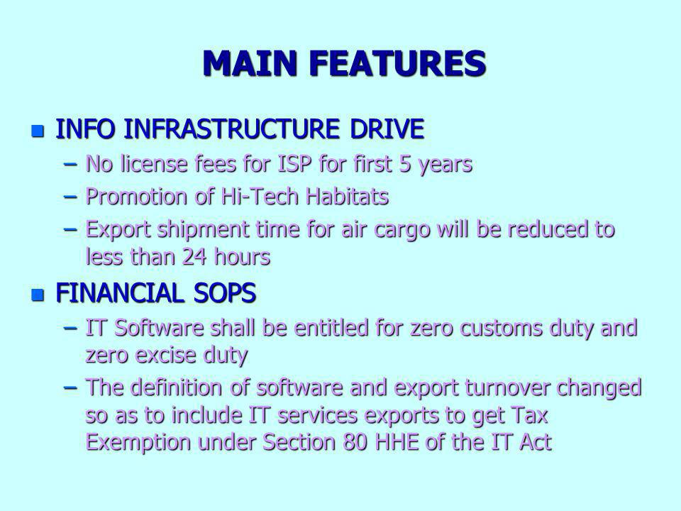 MAIN FEATURES n INFO INFRASTRUCTURE DRIVE –No license fees for ISP for first 5 years –Promotion of Hi-Tech Habitats –Export shipment time for air carg