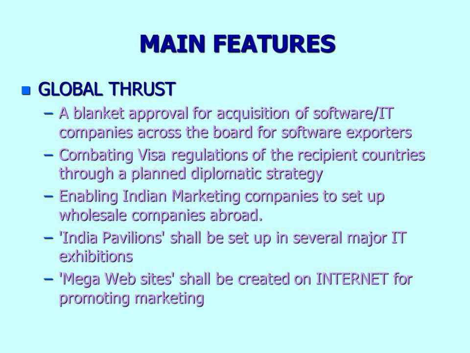 MAIN FEATURES n GLOBAL THRUST –A blanket approval for acquisition of software/IT companies across the board for software exporters –Combating Visa reg