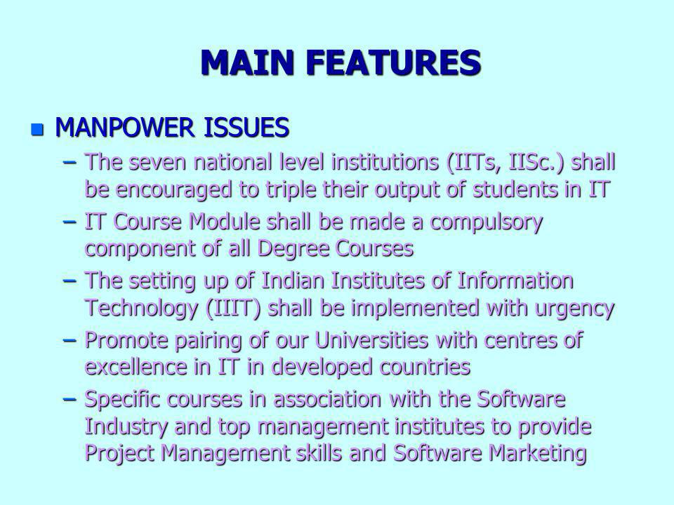 MAIN FEATURES n MANPOWER ISSUES –The seven national level institutions (IITs, IISc.) shall be encouraged to triple their output of students in IT –IT Course Module shall be made a compulsory component of all Degree Courses –The setting up of Indian Institutes of Information Technology (IIIT) shall be implemented with urgency –Promote pairing of our Universities with centres of excellence in IT in developed countries –Specific courses in association with the Software Industry and top management institutes to provide Project Management skills and Software Marketing