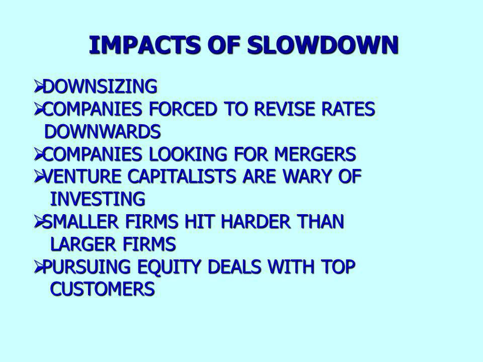 IMPACTS OF SLOWDOWN DOWNSIZING DOWNSIZING COMPANIES FORCED TO REVISE RATES COMPANIES FORCED TO REVISE RATES DOWNWARDS DOWNWARDS COMPANIES LOOKING FOR MERGERS COMPANIES LOOKING FOR MERGERS VENTURE CAPITALISTS ARE WARY OF VENTURE CAPITALISTS ARE WARY OF INVESTING INVESTING SMALLER FIRMS HIT HARDER THAN SMALLER FIRMS HIT HARDER THAN LARGER FIRMS LARGER FIRMS PURSUING EQUITY DEALS WITH TOP PURSUING EQUITY DEALS WITH TOP CUSTOMERS CUSTOMERS