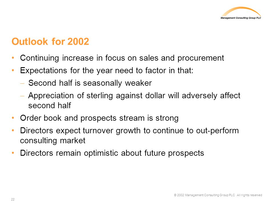 © 2002 Management Consulting Group PLC All rights reserved 22 Outlook for 2002 Continuing increase in focus on sales and procurement Expectations for the year need to factor in that: Second half is seasonally weaker Appreciation of sterling against dollar will adversely affect second half Order book and prospects stream is strong Directors expect turnover growth to continue to out-perform consulting market Directors remain optimistic about future prospects