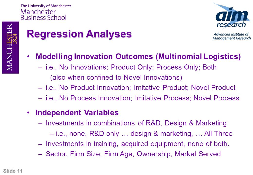Slide 11 Regression Analyses Modelling Innovation Outcomes (Multinomial Logistics) –i.e., No Innovations; Product Only; Process Only; Both (also when