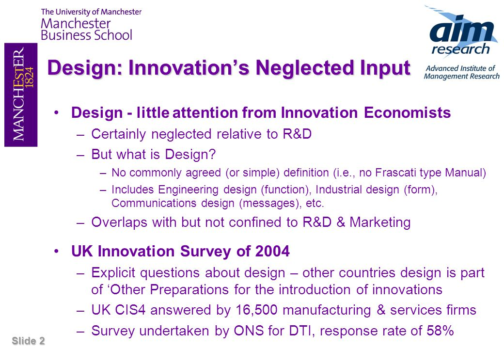 Slide 2 Design: Innovations Neglected Input Design - little attention from Innovation Economists –Certainly neglected relative to R&D –But what is Des