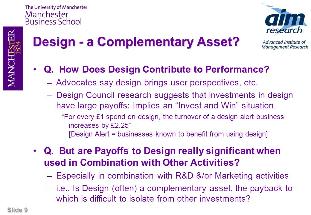 Slide 9 Design - a Complementary Asset? Q. How Does Design Contribute to Performance? –Advocates say design brings user perspectives, etc. –Design Cou