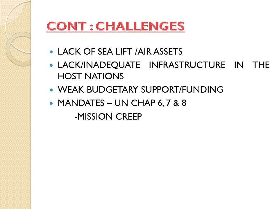 LACK OF SEA LIFT /AIR ASSETS LACK/INADEQUATE INFRASTRUCTURE IN THE HOST NATIONS WEAK BUDGETARY SUPPORT/FUNDING MANDATES – UN CHAP 6, 7 & 8 -MISSION CREEP