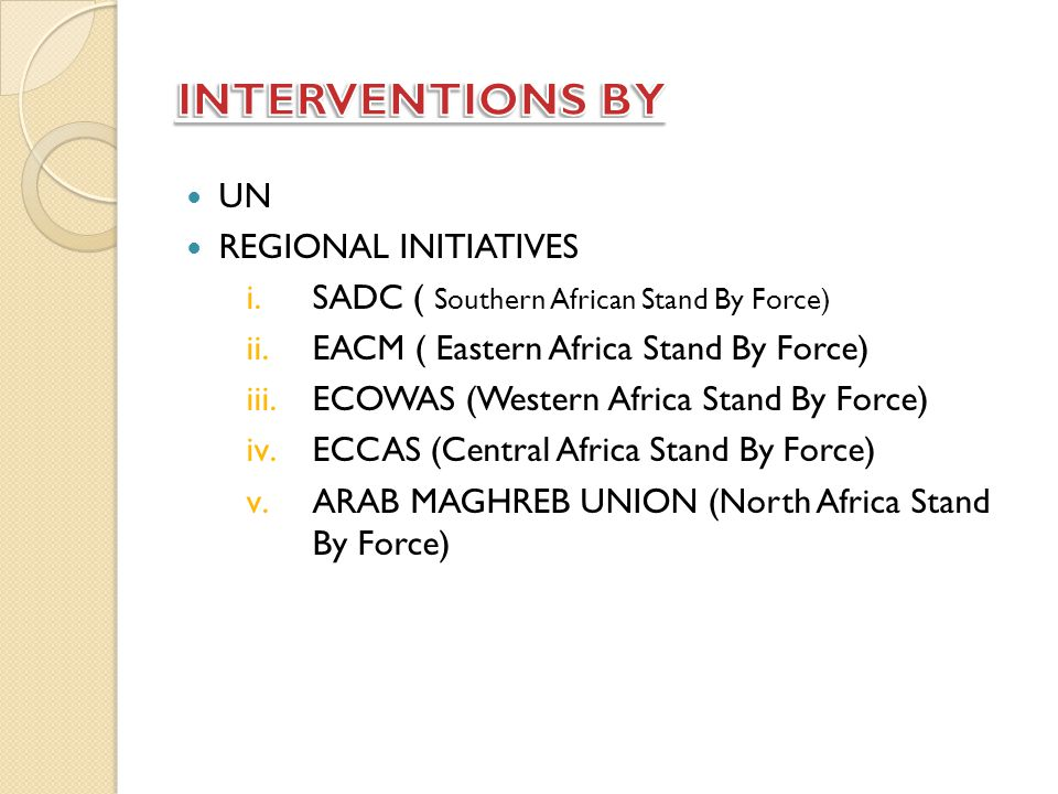 UN REGIONAL INITIATIVES i.SADC ( Southern African Stand By Force) ii.EACM ( Eastern Africa Stand By Force) iii.ECOWAS (Western Africa Stand By Force) iv.ECCAS (Central Africa Stand By Force) v.ARAB MAGHREB UNION (North Africa Stand By Force)