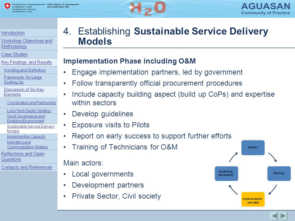 4.Establishing Sustainable Service Delivery Models Implementation Phase including O&M Engage implementation partners, led by government Follow transparently official procurement procedures Include capacity building aspect (build up CoPs) and expertise within sectors Develop guidelines Exposure visits to Pilots Report on early success to support further efforts Training of Technicians for O&M Main actors: Local governments Development partners Private Sector, Civil society Introduction Workshop Objectives and Methodology Case Studies Key Findings and Results Wording and Definition Framework for Large Scaling Up Discussion of Six Key Elements Coordination and Partnership Long Term Sector Strategy Good Governance and Enabling Environment Sustainable Service Delivery Models Implemention Capacity Marketing and Communication Strategy Reflections and Open Questions Contacts and References