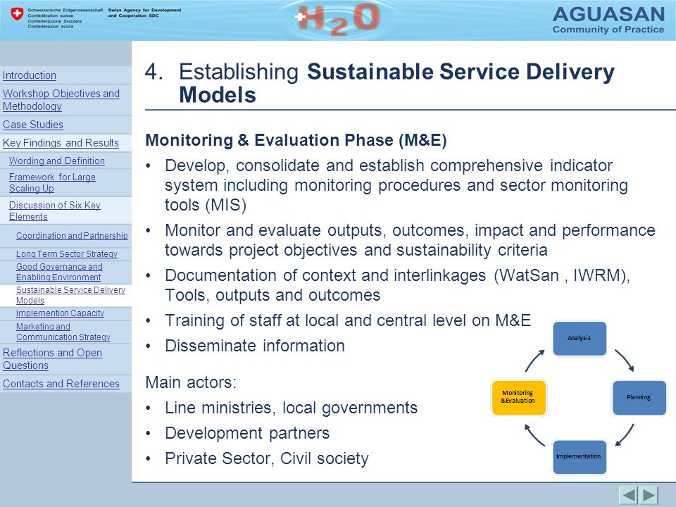 4.Establishing Sustainable Service Delivery Models Monitoring & Evaluation Phase (M&E) Develop, consolidate and establish comprehensive indicator system including monitoring procedures and sector monitoring tools (MIS) Monitor and evaluate outputs, outcomes, impact and performance towards project objectives and sustainability criteria Documentation of context and interlinkages (WatSan, IWRM), Tools, outputs and outcomes Training of staff at local and central level on M&E Disseminate information Main actors: Line ministries, local governments Development partners Private Sector, Civil society Introduction Workshop Objectives and Methodology Case Studies Key Findings and Results Wording and Definition Framework for Large Scaling Up Discussion of Six Key Elements Coordination and Partnership Long Term Sector Strategy Good Governance and Enabling Environment Sustainable Service Delivery Models Implemention Capacity Marketing and Communication Strategy Reflections and Open Questions Contacts and References