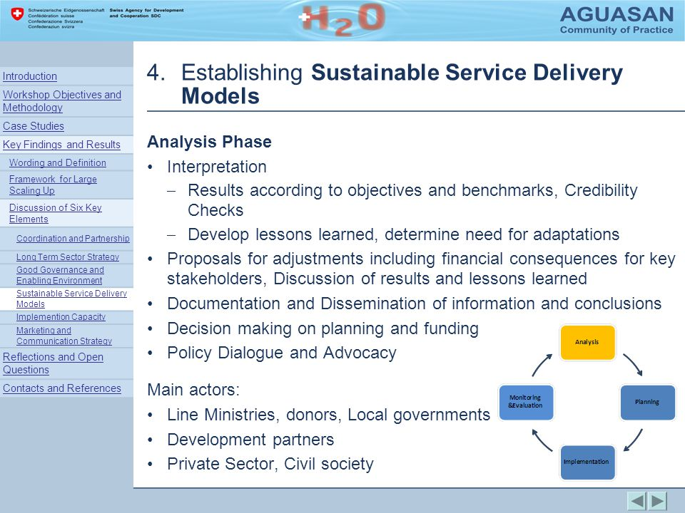4.Establishing Sustainable Service Delivery Models Analysis Phase Interpretation Results according to objectives and benchmarks, Credibility Checks Develop lessons learned, determine need for adaptations Proposals for adjustments including financial consequences for key stakeholders, Discussion of results and lessons learned Documentation and Dissemination of information and conclusions Decision making on planning and funding Policy Dialogue and Advocacy Main actors: Line Ministries, donors, Local governments Development partners Private Sector, Civil society Introduction Workshop Objectives and Methodology Case Studies Key Findings and Results Wording and Definition Framework for Large Scaling Up Discussion of Six Key Elements Coordination and Partnership Long Term Sector Strategy Good Governance and Enabling Environment Sustainable Service Delivery Models Implemention Capacity Marketing and Communication Strategy Reflections and Open Questions Contacts and References