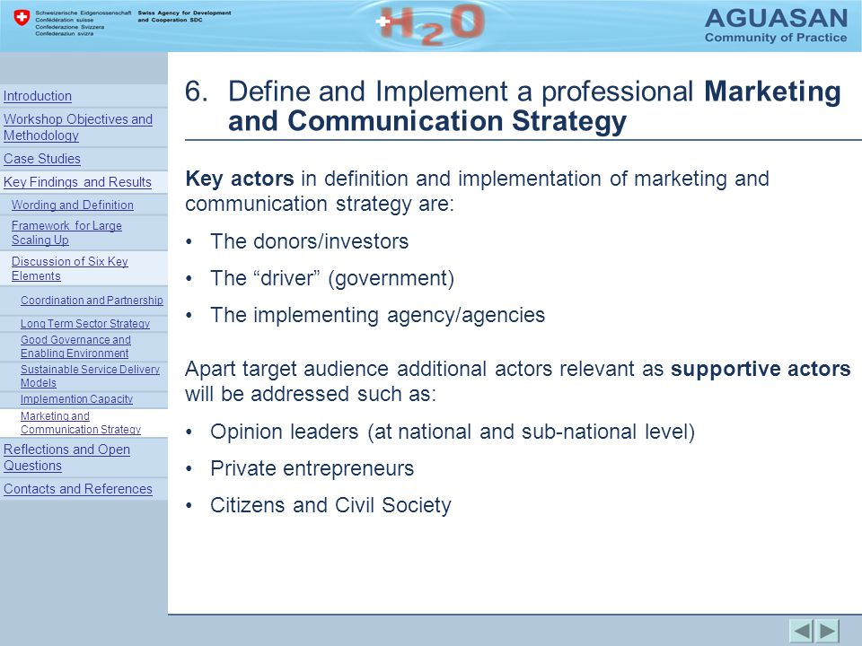 6.Define and Implement a professional Marketing and Communication Strategy Key actors in definition and implementation of marketing and communication strategy are: The donors/investors The driver (government) The implementing agency/agencies Apart target audience additional actors relevant as supportive actors will be addressed such as: Opinion leaders (at national and sub-national level) Private entrepreneurs Citizens and Civil Society Introduction Workshop Objectives and Methodology Case Studies Key Findings and Results Wording and Definition Framework for Large Scaling Up Discussion of Six Key Elements Coordination and Partnership Long Term Sector Strategy Good Governance and Enabling Environment Sustainable Service Delivery Models Implemention Capacity Marketing and Communication Strategy Reflections and Open Questions Contacts and References