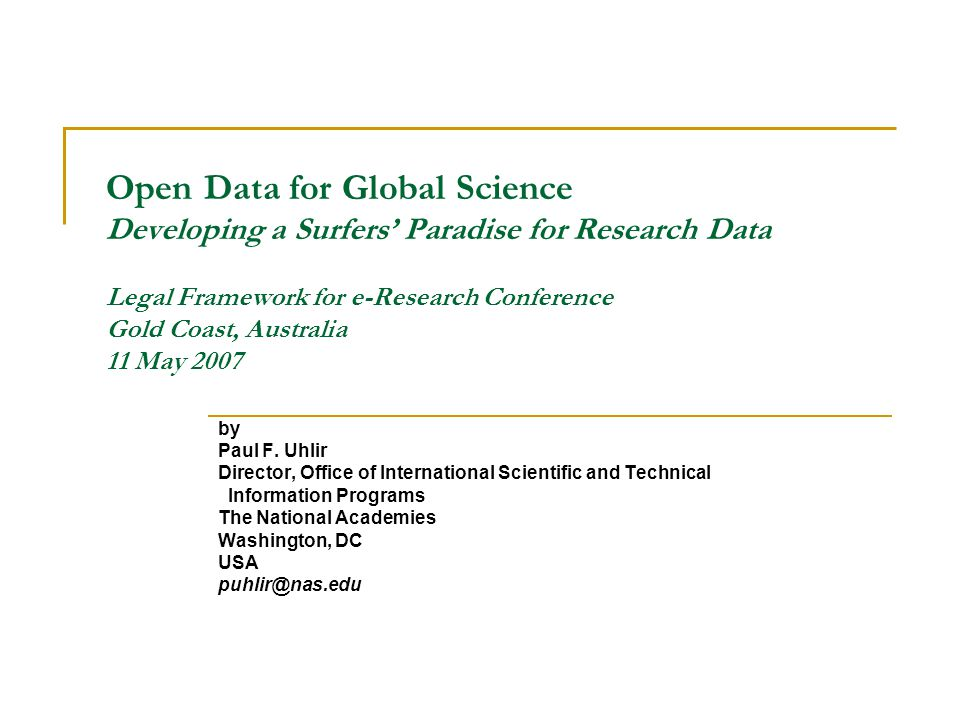 Open Data for Global Science Developing a Surfers Paradise for Research Data Legal Framework for e-Research Conference Gold Coast, Australia 11 May 2007 by Paul F.