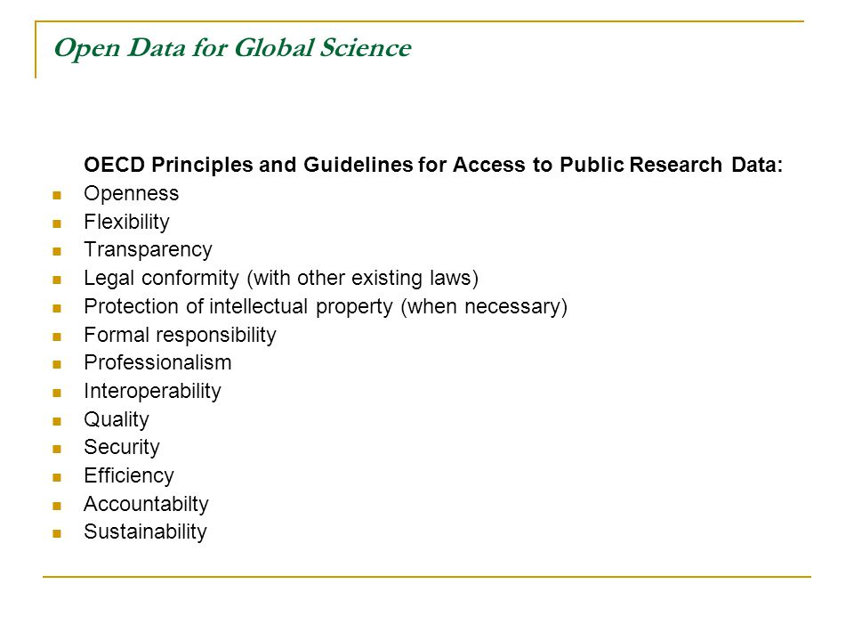 Open Data for Global Science OECD Principles and Guidelines for Access to Public Research Data: Openness Flexibility Transparency Legal conformity (with other existing laws) Protection of intellectual property (when necessary) Formal responsibility Professionalism Interoperability Quality Security Efficiency Accountabilty Sustainability