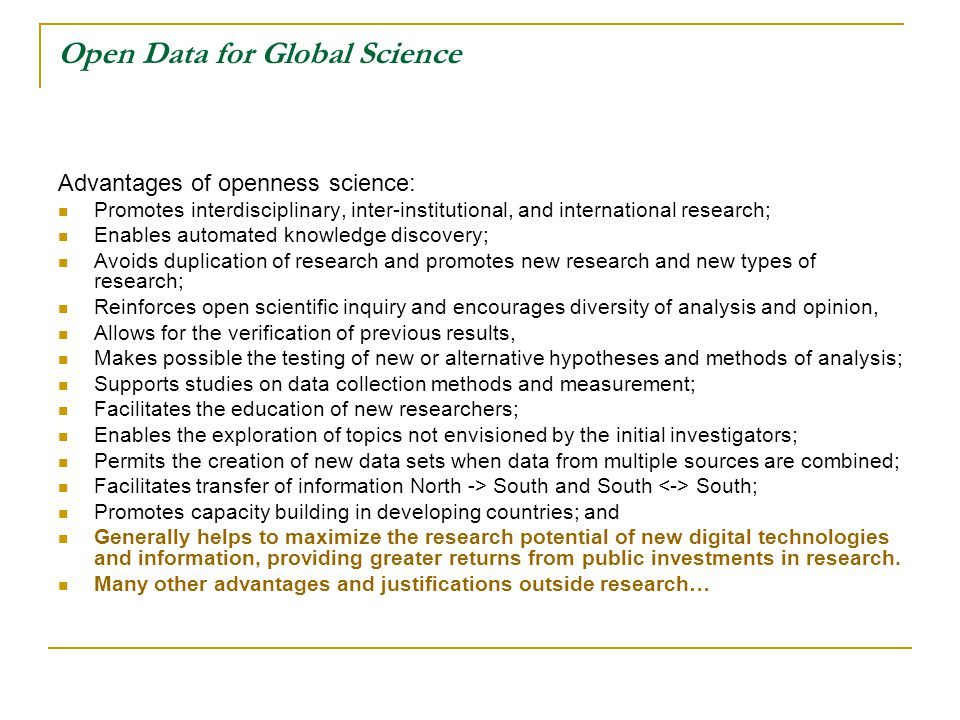 Open Data for Global Science Advantages of openness science: Promotes interdisciplinary, inter-institutional, and international research; Enables automated knowledge discovery; Avoids duplication of research and promotes new research and new types of research; Reinforces open scientific inquiry and encourages diversity of analysis and opinion, Allows for the verification of previous results, Makes possible the testing of new or alternative hypotheses and methods of analysis; Supports studies on data collection methods and measurement; Facilitates the education of new researchers; Enables the exploration of topics not envisioned by the initial investigators; Permits the creation of new data sets when data from multiple sources are combined; Facilitates transfer of information North -> South and South South; Promotes capacity building in developing countries; and Generally helps to maximize the research potential of new digital technologies and information, providing greater returns from public investments in research.