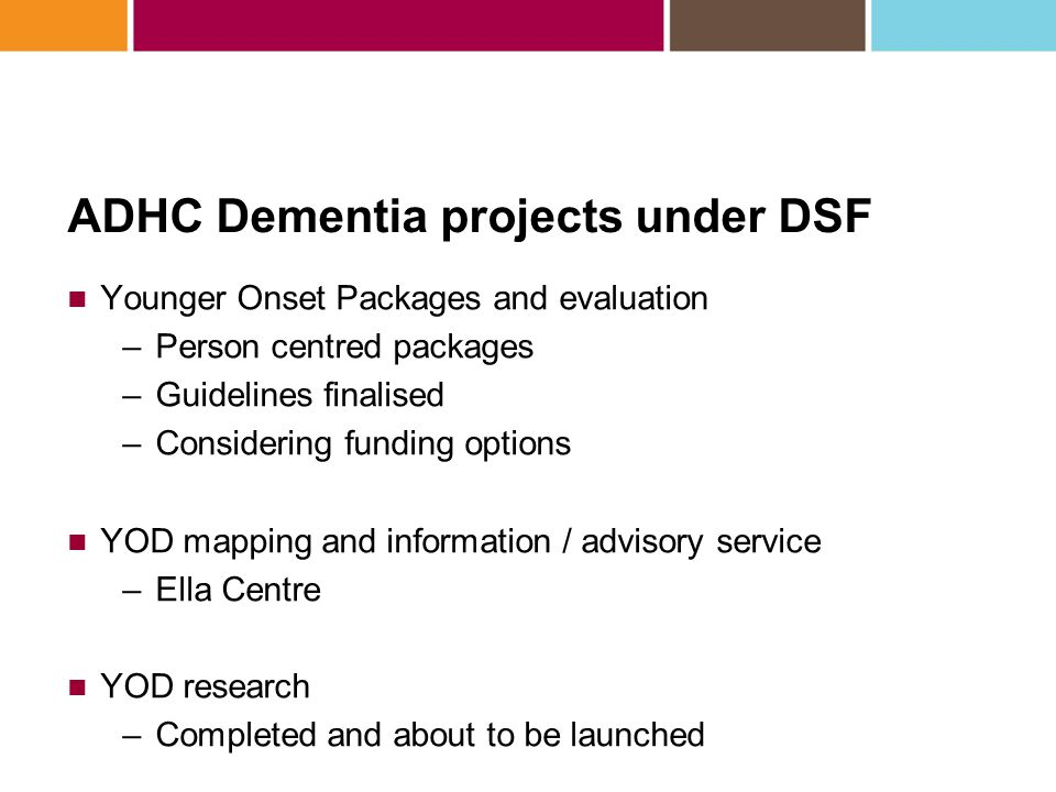 ADHC Dementia projects under DSF Younger Onset Packages and evaluation –Person centred packages –Guidelines finalised –Considering funding options YOD